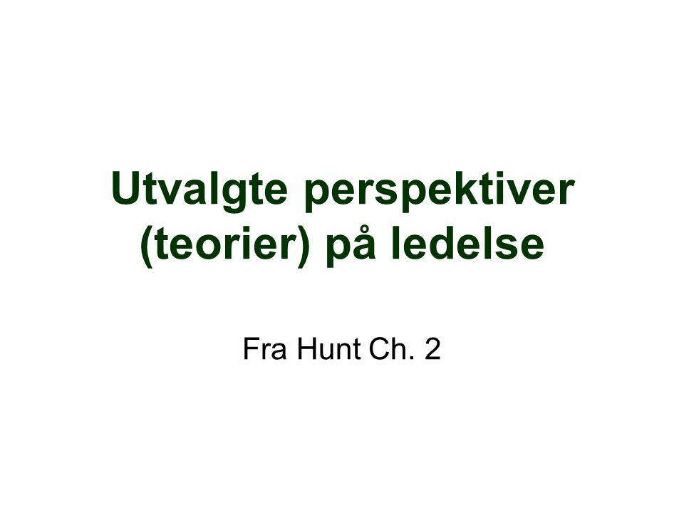 Utvalgte perspektiver (teorier) på ledelse Fra Hunt Ch. 2