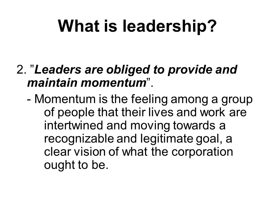 What is leadership.2. Leaders are obliged to provide and maintain momentum .
