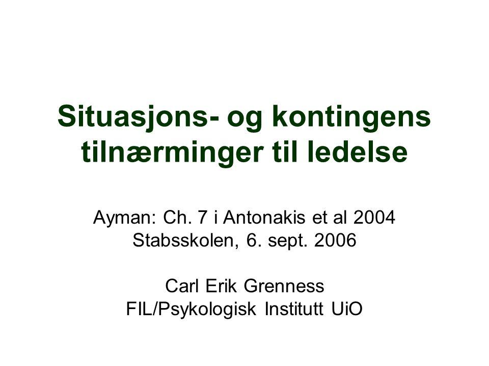 Situasjons- og kontingens tilnærminger til ledelse Ayman: Ch. 7 i Antonakis et al 2004 Stabsskolen, 6. sept. 2006 Carl Erik Grenness FIL/Psykologisk I