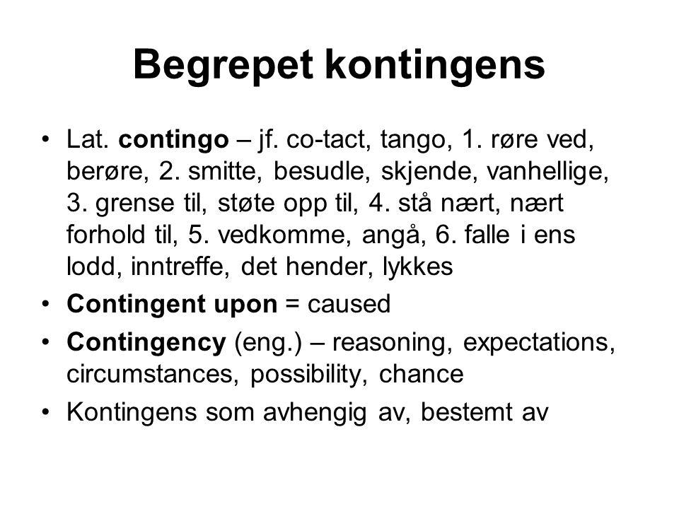 Begrepet kontingens Lat. contingo – jf. co-tact, tango, 1. røre ved, berøre, 2. smitte, besudle, skjende, vanhellige, 3. grense til, støte opp til, 4.