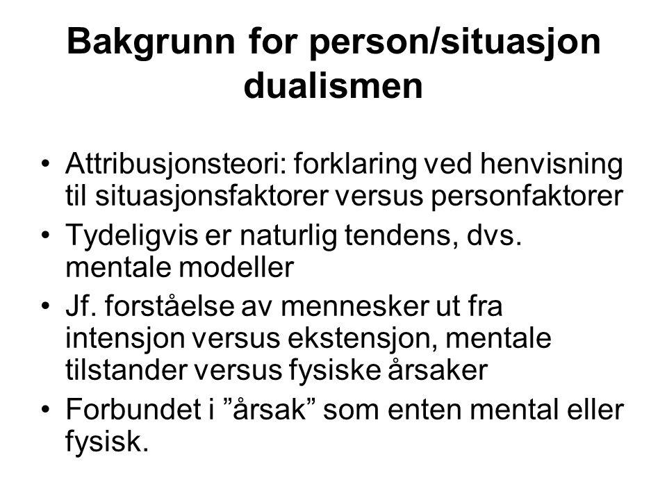 Bakgrunn for person/situasjon dualismen Attribusjonsteori: forklaring ved henvisning til situasjonsfaktorer versus personfaktorer Tydeligvis er naturl