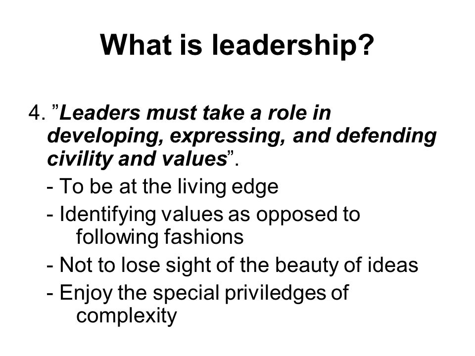 """What is leadership? 4. """"Leaders must take a role in developing, expressing, and defending civility and values"""". - To be at the living edge - Identifyi"""