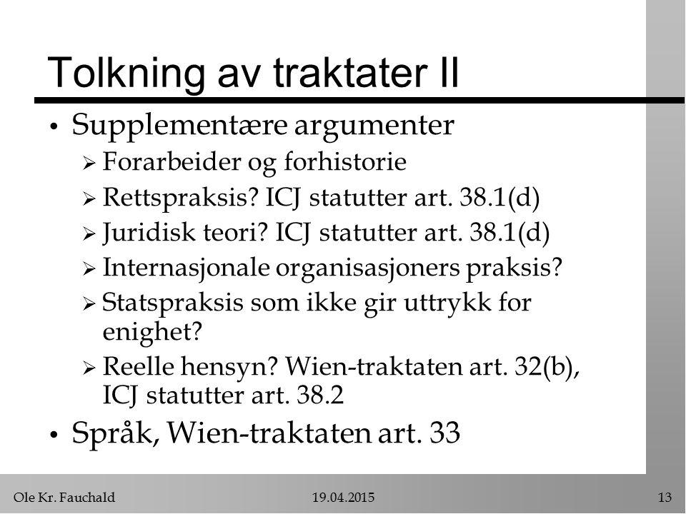 Ole Kr. Fauchald19.04.201513 Tolkning av traktater II Supplementære argumenter  Forarbeider og forhistorie  Rettspraksis? ICJ statutter art. 38.1(d)