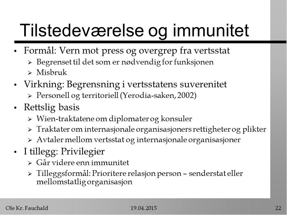 Ole Kr. Fauchald19.04.201522 Tilstedeværelse og immunitet Formål: Vern mot press og overgrep fra vertsstat  Begrenset til det som er nødvendig for fu