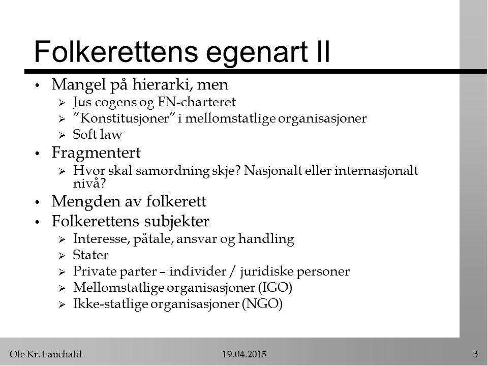 """Ole Kr. Fauchald19.04.20153 Folkerettens egenart II Mangel på hierarki, men  Jus cogens og FN-charteret  """"Konstitusjoner"""" i mellomstatlige organisas"""