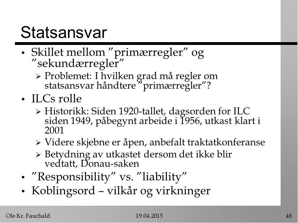 """Ole Kr. Fauchald19.04.201548 Statsansvar Skillet mellom """"primærregler"""" og """"sekundærregler""""  Problemet: I hvilken grad må regler om statsansvar håndte"""