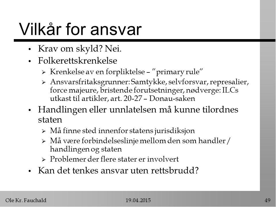 """Ole Kr. Fauchald19.04.201549 Vilkår for ansvar Krav om skyld? Nei. Folkerettskrenkelse  Krenkelse av en forpliktelse – """"primary rule""""  Ansvarsfritak"""