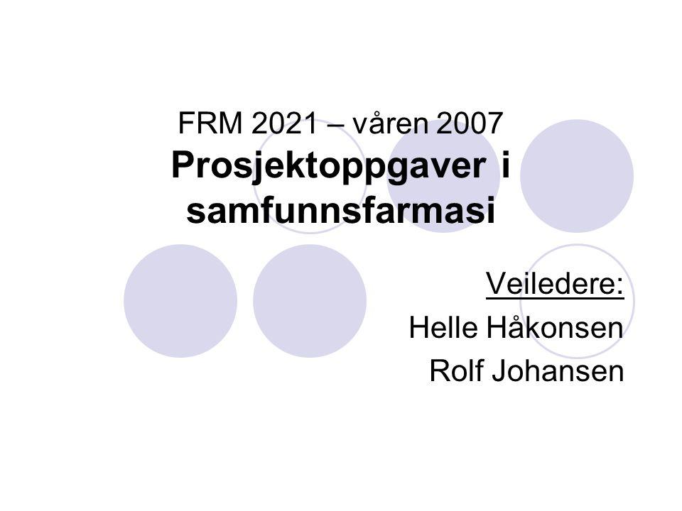 FRM 2021 – våren 2007 Prosjektoppgaver i samfunnsfarmasi Veiledere: Helle Håkonsen Rolf Johansen