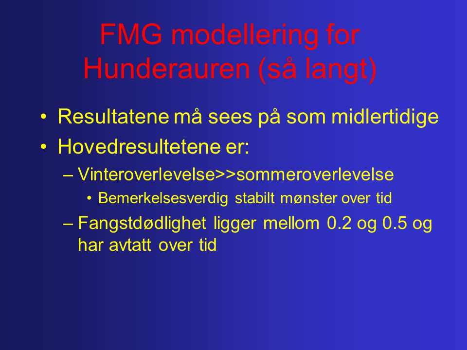 FMG modellering for Hunderauren (så langt) Resultatene må sees på som midlertidige Hovedresultetene er: –Vinteroverlevelse>>sommeroverlevelse Bemerkelsesverdig stabilt mønster over tid –Fangstdødlighet ligger mellom 0.2 og 0.5 og har avtatt over tid