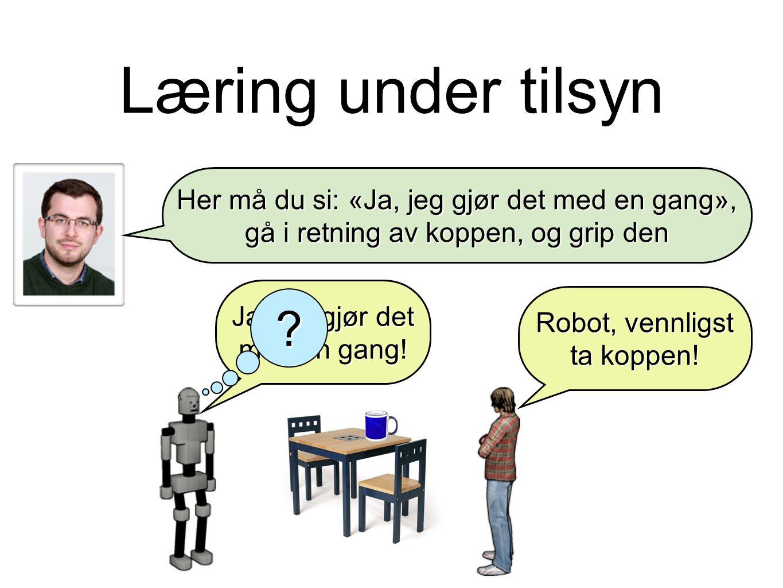 Læring under tilsyn Robot, vennligst ta koppen. Ja, jeg gjør det med en gang.