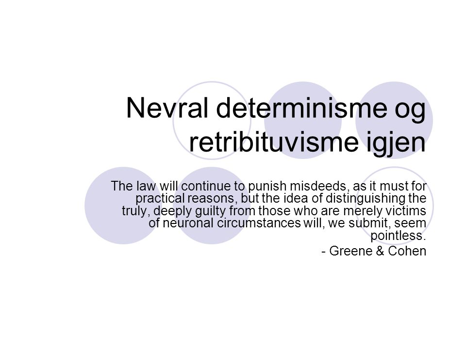 Nevral determinisme og retribituvisme igjen The law will continue to punish misdeeds, as it must for practical reasons, but the idea of distinguishing