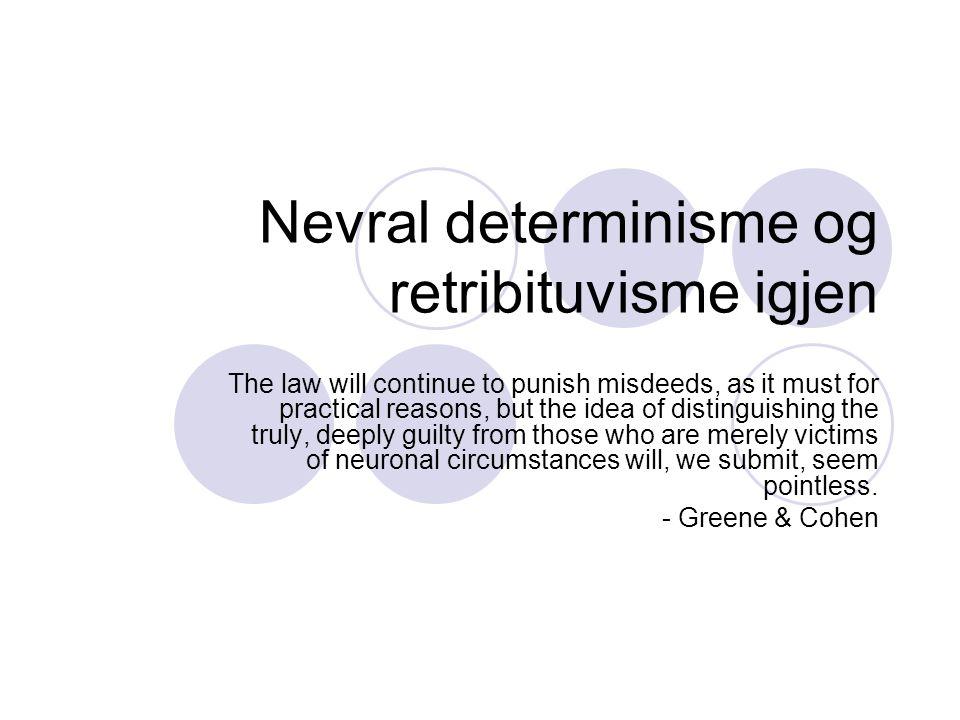 Greene & Cohens konklusjoner igjen Sosiologisk/deskriptiv prediksjon  NS og nevral determinisme vil overbevise folk om at libertarianisme ikke er en opsjon  Dermed vil lovens ansvarsbegrep bli konsekvensialistisk, ikke retribituvistisk Normativ påstand: Dette bør skje Spm: Hva med kompatibilistisk retribituvisme?
