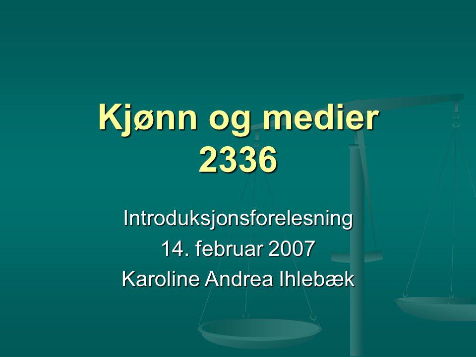 Kjønn og medier 2336 Introduksjonsforelesning 14. februar 2007 Karoline Andrea Ihlebæk