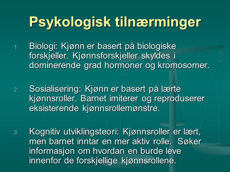 Psykologisk tilnærminger 1. Biologi: Kjønn er basert på biologiske forskjeller. Kjønnsforskjeller skyldes i dominerende grad hormoner og kromosomer. 2