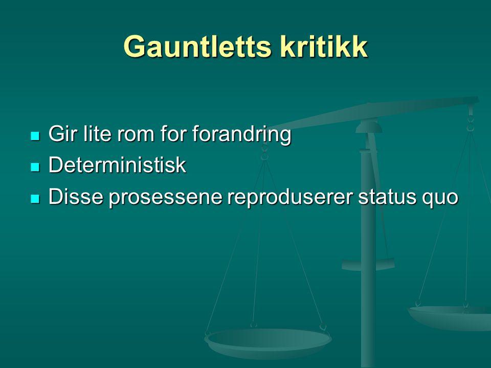 Gauntletts kritikk Gir lite rom for forandring Gir lite rom for forandring Deterministisk Deterministisk Disse prosessene reproduserer status quo Diss