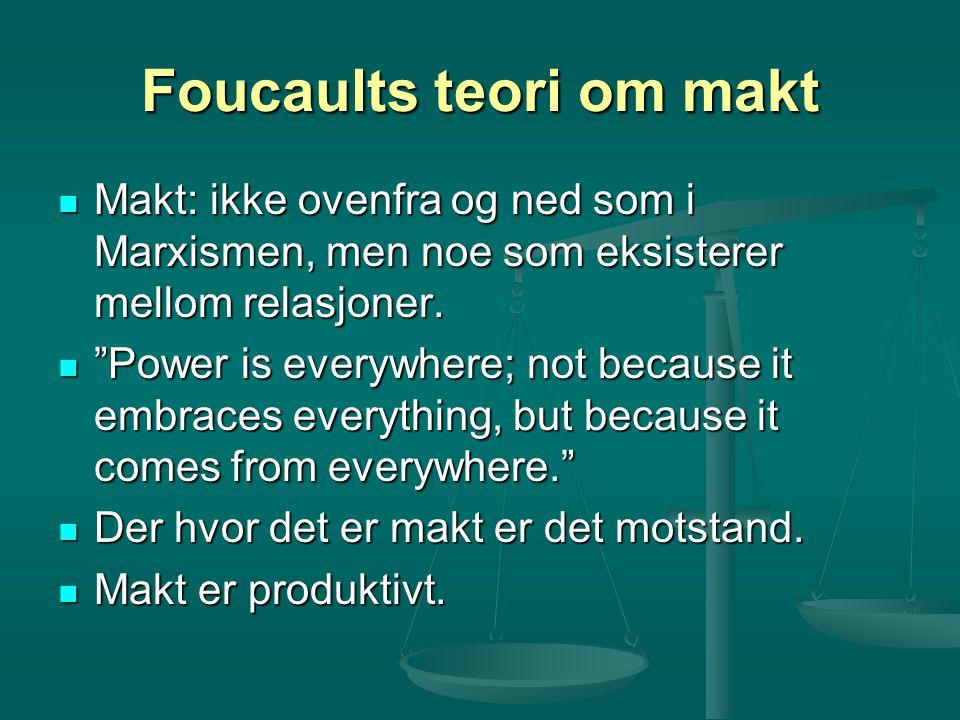 Foucaults teori om makt Makt: ikke ovenfra og ned som i Marxismen, men noe som eksisterer mellom relasjoner. Makt: ikke ovenfra og ned som i Marxismen