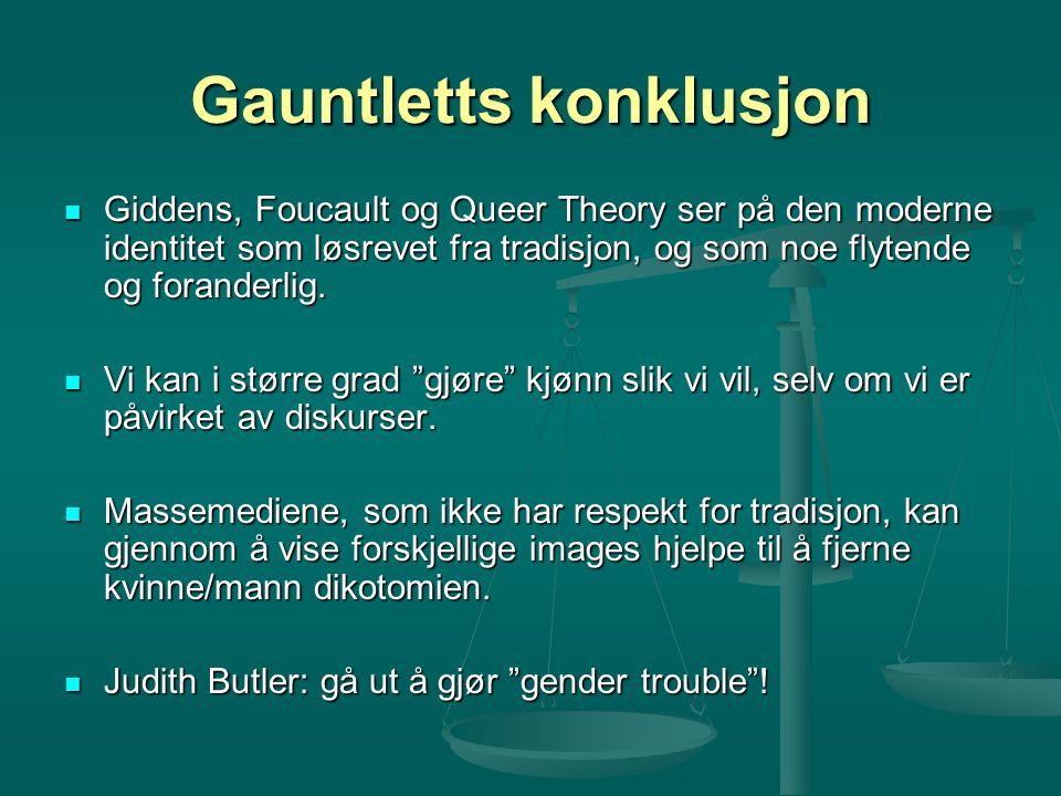 Gauntletts konklusjon Giddens, Foucault og Queer Theory ser på den moderne identitet som løsrevet fra tradisjon, og som noe flytende og foranderlig. G