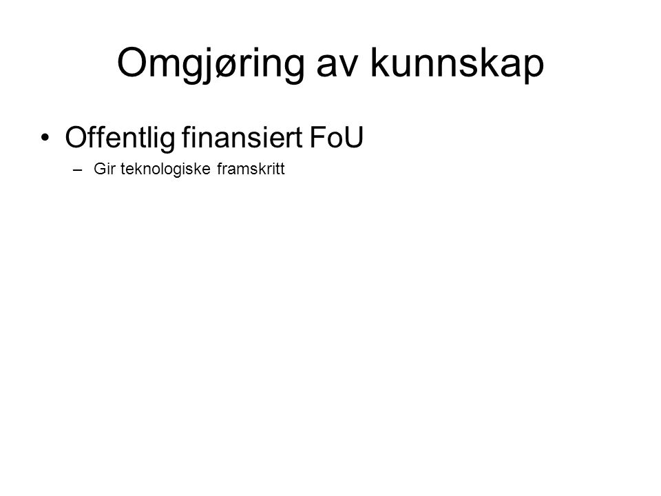 Omgjøring av kunnskap Offentlig finansiert FoU –Gir teknologiske framskritt