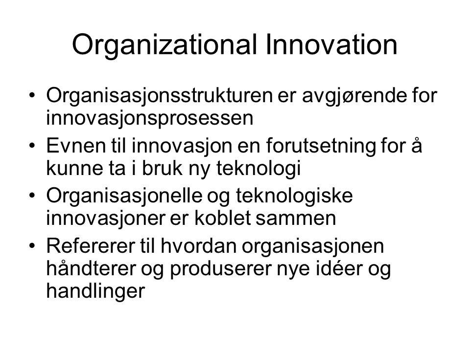 Organizational Innovation Organisasjonsstrukturen er avgjørende for innovasjonsprosessen Evnen til innovasjon en forutsetning for å kunne ta i bruk ny teknologi Organisasjonelle og teknologiske innovasjoner er koblet sammen Refererer til hvordan organisasjonen håndterer og produserer nye idéer og handlinger