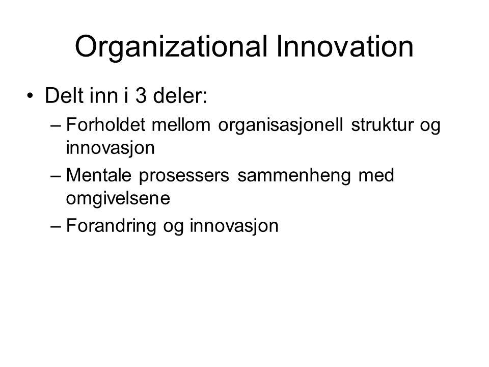 Organizational Innovation Delt inn i 3 deler: –Forholdet mellom organisasjonell struktur og innovasjon –Mentale prosessers sammenheng med omgivelsene –Forandring og innovasjon