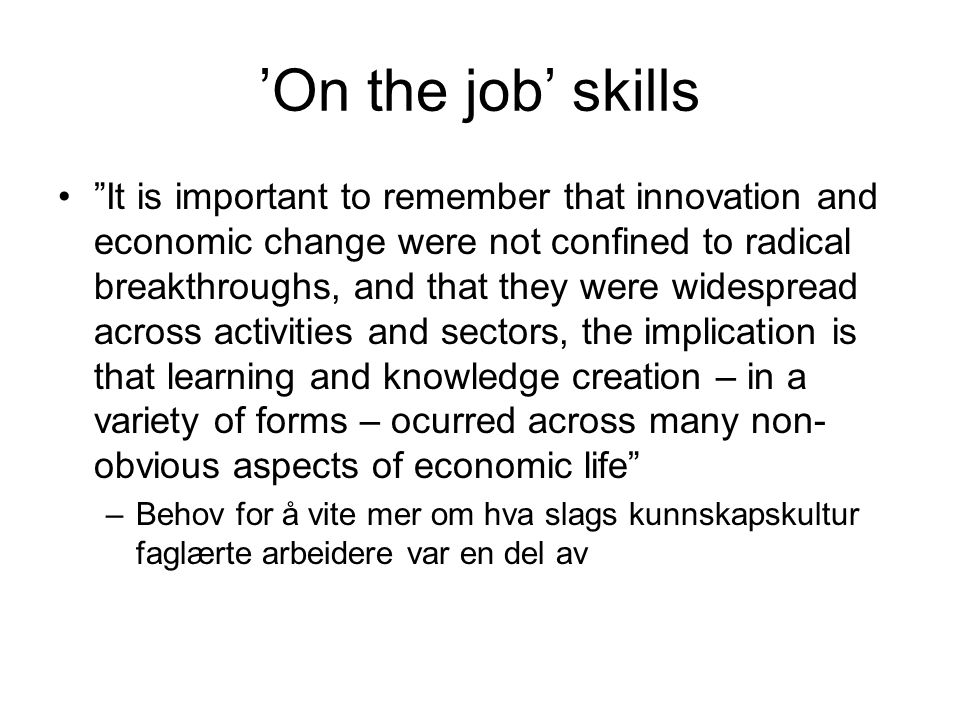 "'On the job' skills ""It is important to remember that innovation and economic change were not confined to radical breakthroughs, and that they were wi"