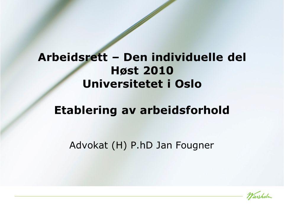 Arbeidsrett – Den individuelle del Høst 2010 Universitetet i Oslo Etablering av arbeidsforhold Advokat (H) P.hD Jan Fougner