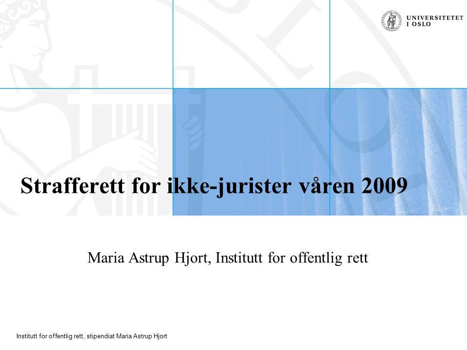 Institutt for offentlig rett, stipendiat Maria Astrup Hjort Strafferett for ikke-jurister våren 2009 Maria Astrup Hjort, Institutt for offentlig rett