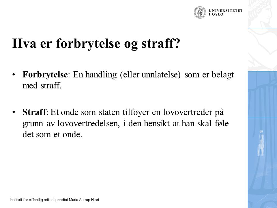 Institutt for offentlig rett, stipendiat Maria Astrup Hjort Hva er forbrytelse og straff? Forbrytelse: En handling (eller unnlatelse) som er belagt me