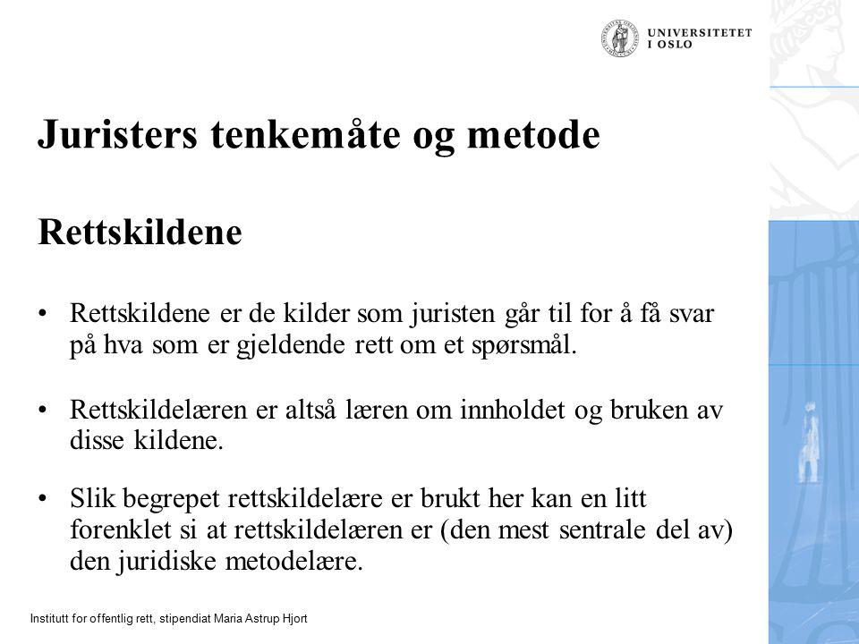 Institutt for offentlig rett, stipendiat Maria Astrup Hjort Juristers tenkemåte og metode Rettskildene Rettskildene er de kilder som juristen går til
