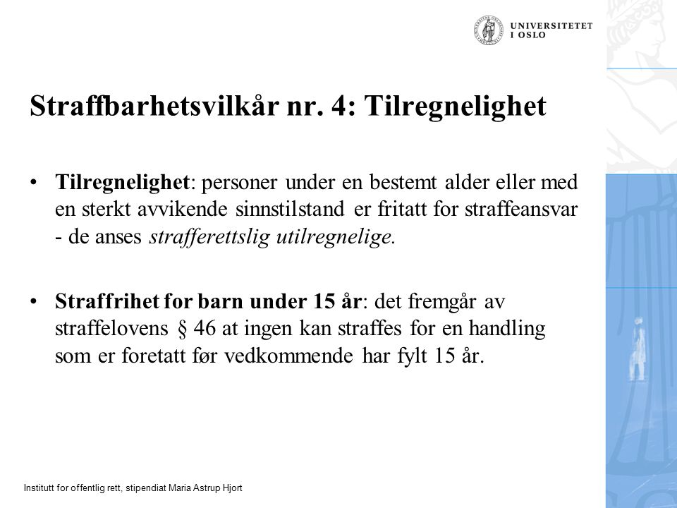 Institutt for offentlig rett, stipendiat Maria Astrup Hjort Straffbarhetsvilkår nr. 4: Tilregnelighet Tilregnelighet: personer under en bestemt alder