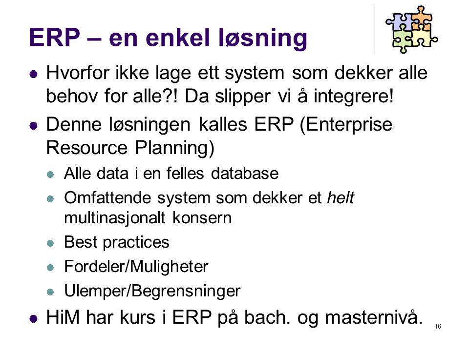 16 ERP – en enkel løsning Hvorfor ikke lage ett system som dekker alle behov for alle .