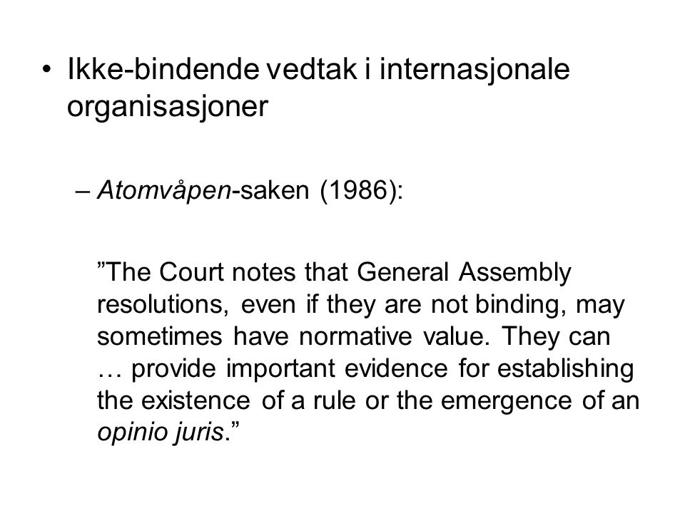 Ikke-bindende vedtak i internasjonale organisasjoner –Atomvåpen-saken (1986): The Court notes that General Assembly resolutions, even if they are not binding, may sometimes have normative value.
