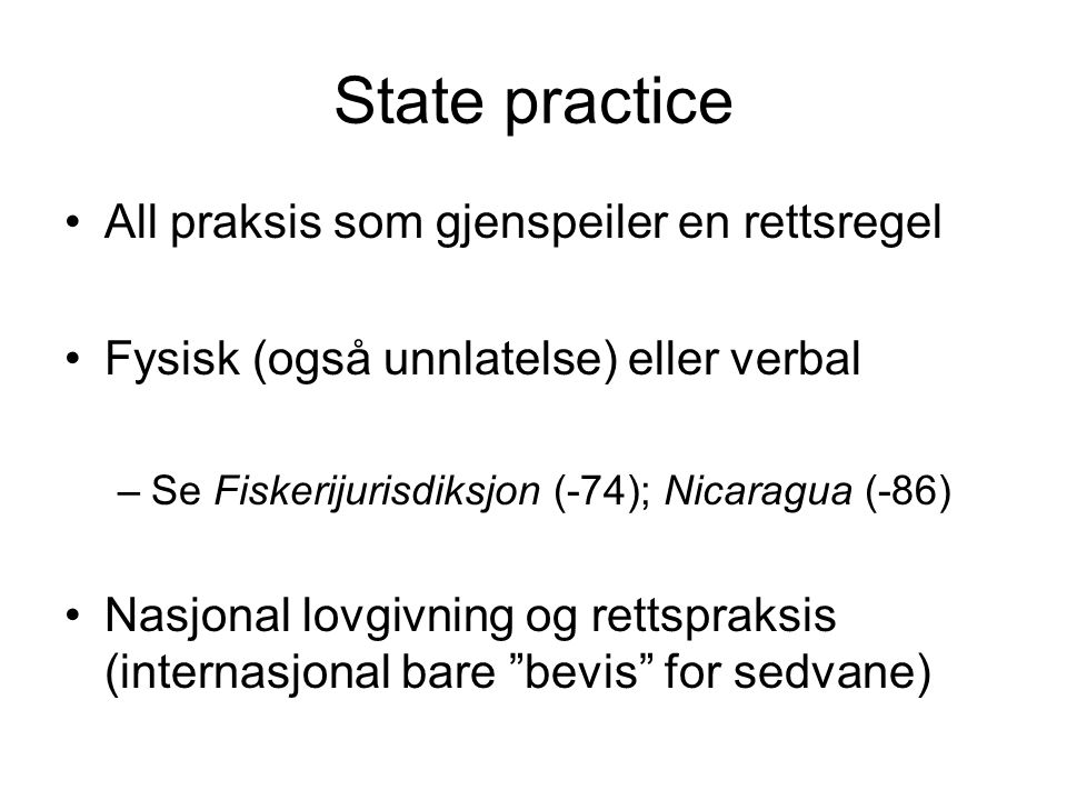 State practice All praksis som gjenspeiler en rettsregel Fysisk (også unnlatelse) eller verbal –Se Fiskerijurisdiksjon (-74); Nicaragua (-86) Nasjonal lovgivning og rettspraksis (internasjonal bare bevis for sedvane)