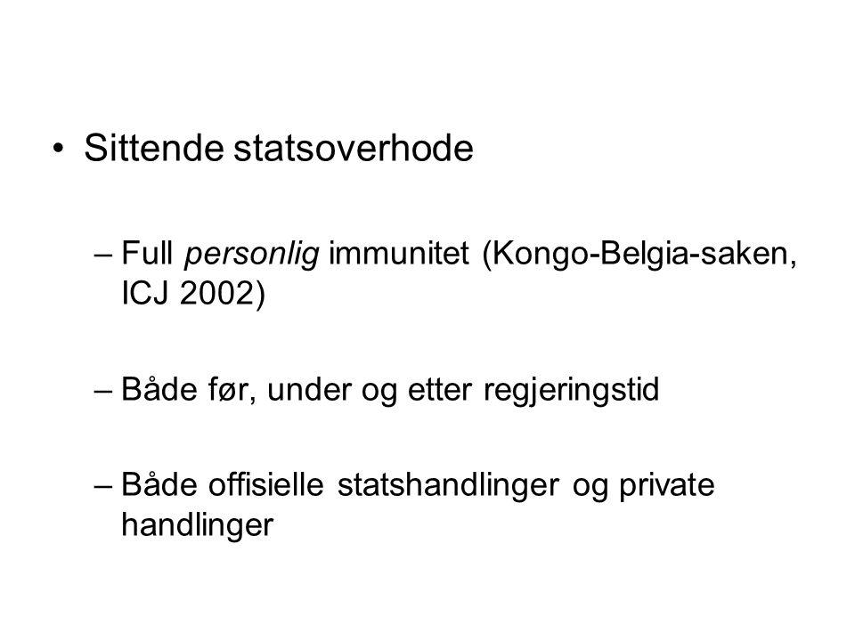 Sittende statsoverhode –Full personlig immunitet (Kongo-Belgia-saken, ICJ 2002) –Både før, under og etter regjeringstid –Både offisielle statshandlinger og private handlinger
