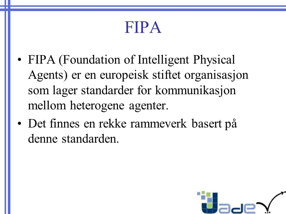 FIPA FIPA (Foundation of Intelligent Physical Agents) er en europeisk stiftet organisasjon som lager standarder for kommunikasjon mellom heterogene agenter.