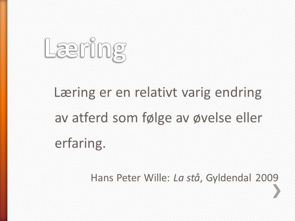 Læring er en relativt varig endring av atferd som følge av øvelse eller erfaring. Hans Peter Wille: La stå, Gyldendal 2009