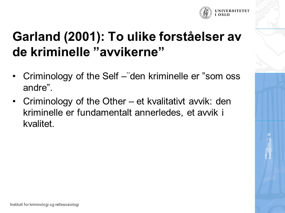 "Institutt for kriminologi og rettssosiologi Garland (2001): To ulike forståelser av de kriminelle ""avvikerne"" Criminology of the Self –¨den kriminelle"