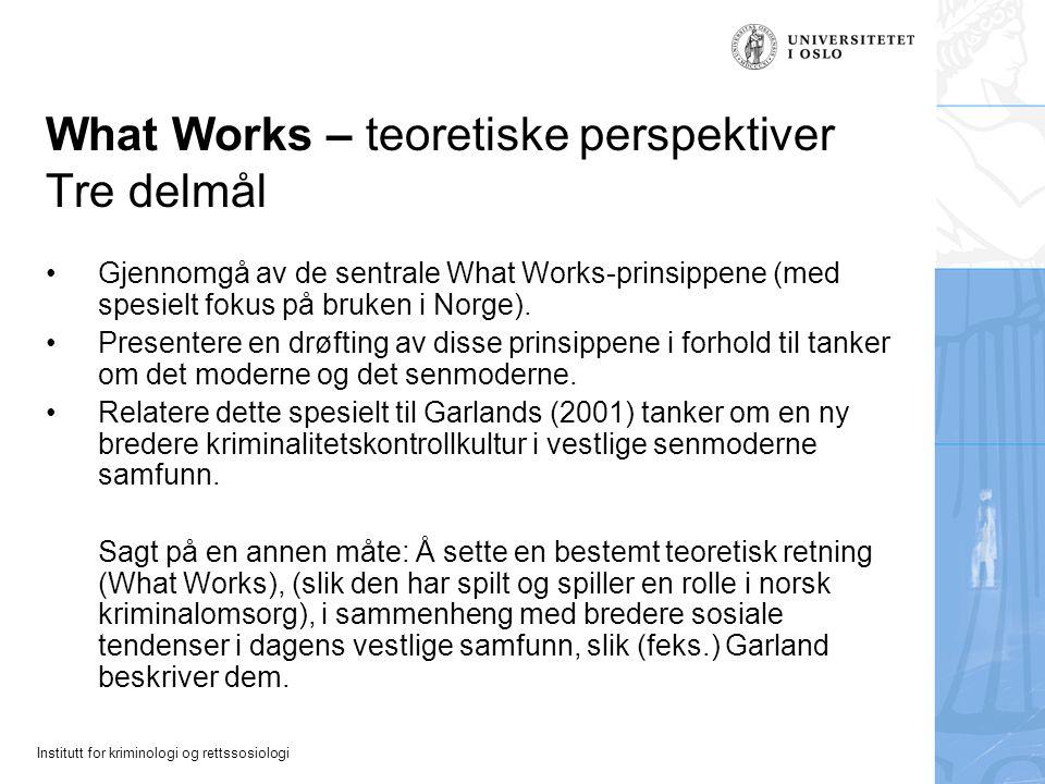 Institutt for kriminologi og rettssosiologi What Works – teoretiske perspektiver Tre delmål Gjennomgå av de sentrale What Works-prinsippene (med spesielt fokus på bruken i Norge).