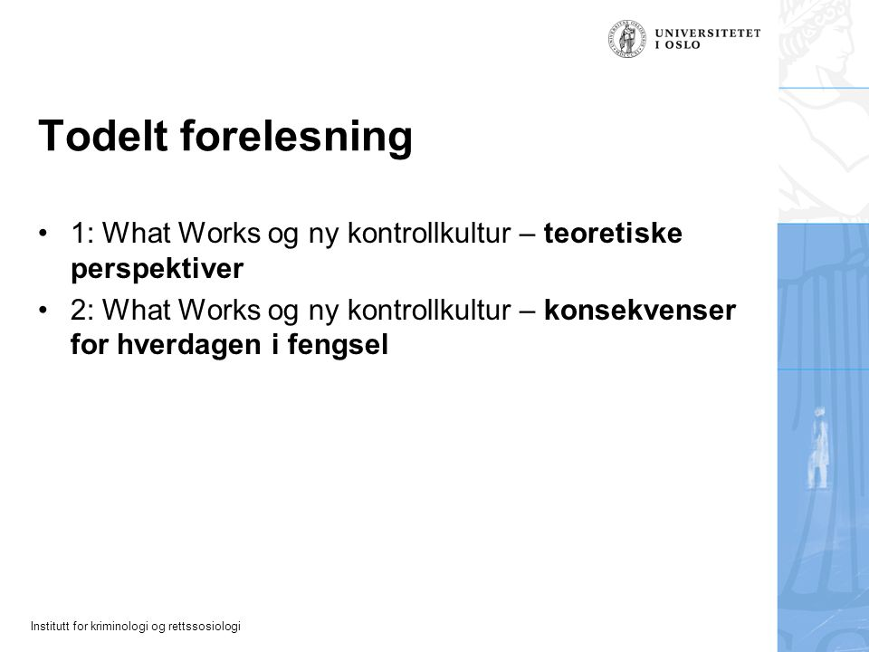 Institutt for kriminologi og rettssosiologi Todelt forelesning 1: What Works og ny kontrollkultur – teoretiske perspektiver 2: What Works og ny kontro