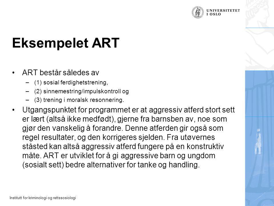 Institutt for kriminologi og rettssosiologi Eksempelet ART ART består således av –(1) sosial ferdighetstrening, –(2) sinnemestring/impulskontroll og –(3) trening i moralsk resonnering.