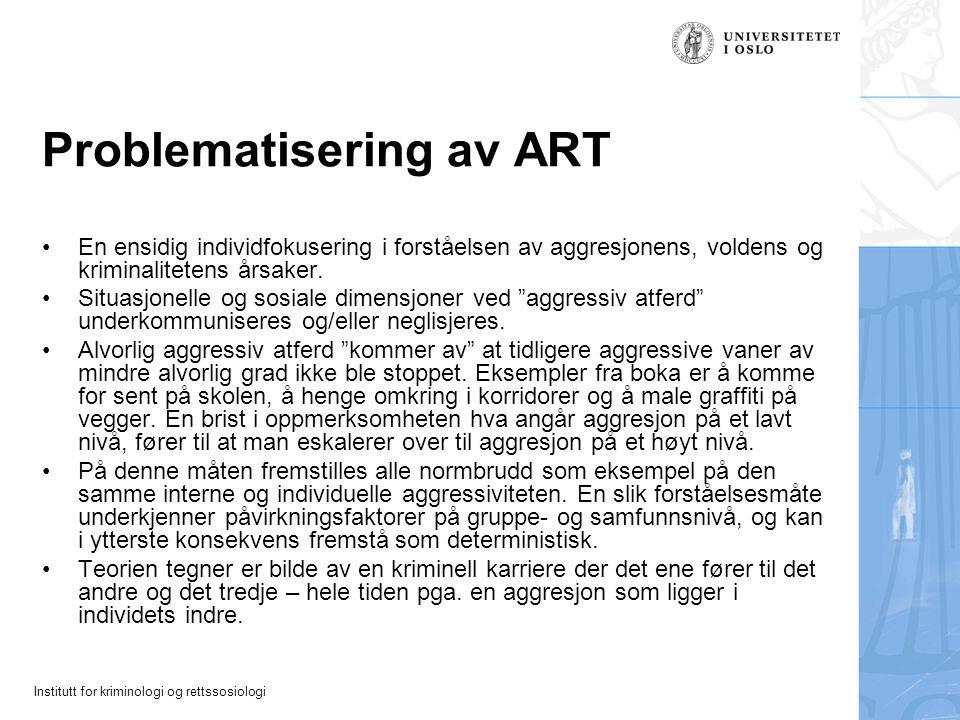 Institutt for kriminologi og rettssosiologi Problematisering av ART En ensidig individfokusering i forståelsen av aggresjonens, voldens og kriminalitetens årsaker.
