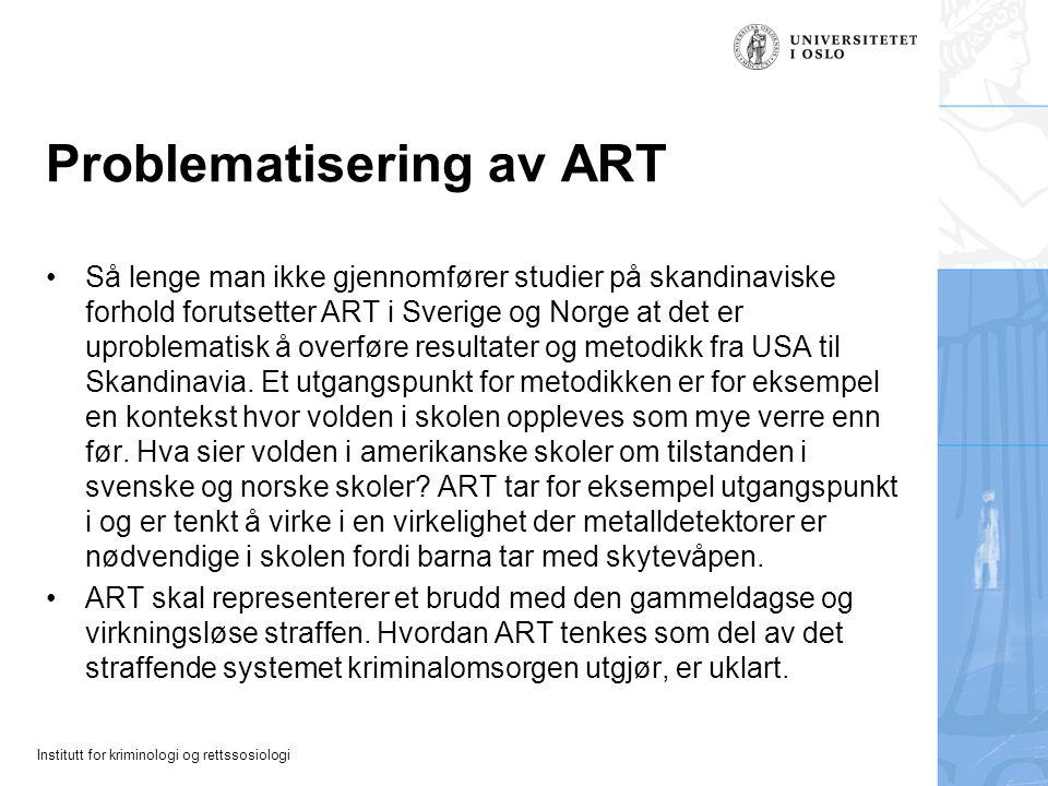 Institutt for kriminologi og rettssosiologi Problematisering av ART Så lenge man ikke gjennomfører studier på skandinaviske forhold forutsetter ART i Sverige og Norge at det er uproblematisk å overføre resultater og metodikk fra USA til Skandinavia.