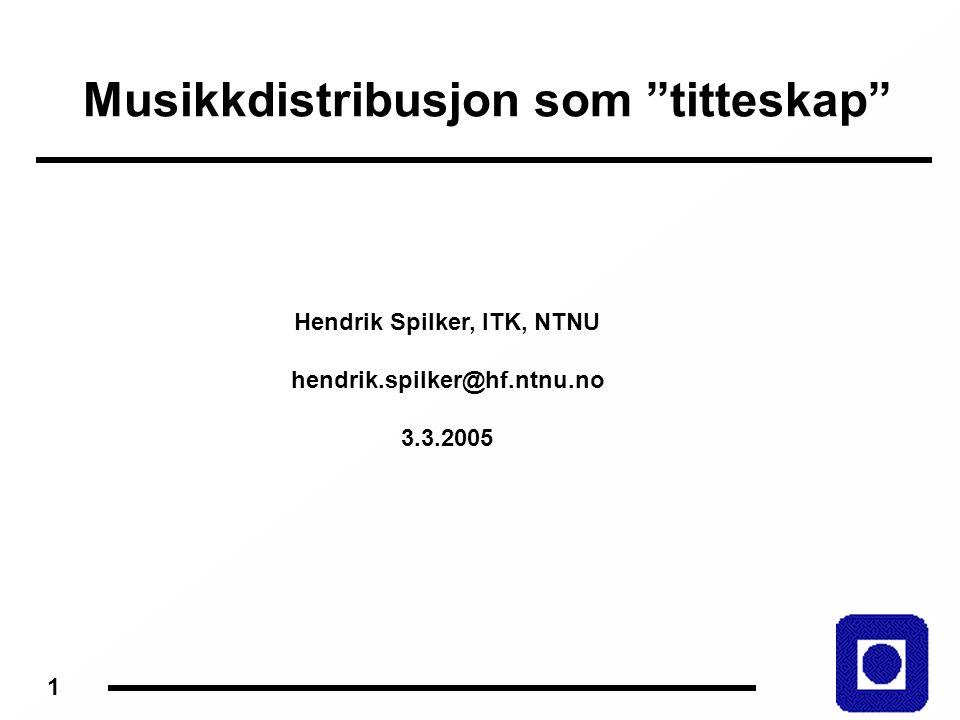 1 Musikkdistribusjon som titteskap Hendrik Spilker, ITK, NTNU hendrik.spilker@hf.ntnu.no 3.3.2005