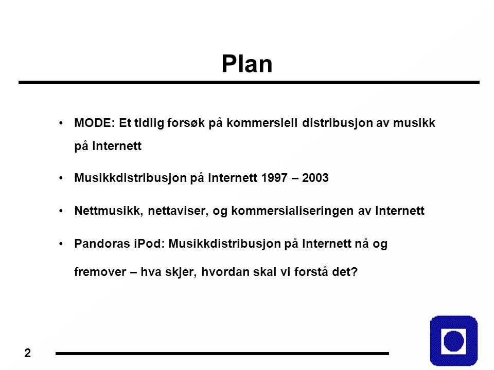 2 Plan MODE: Et tidlig forsøk på kommersiell distribusjon av musikk på Internett Musikkdistribusjon på Internett 1997 – 2003 Nettmusikk, nettaviser, og kommersialiseringen av Internett Pandoras iPod: Musikkdistribusjon på Internett nå og fremover – hva skjer, hvordan skal vi forstå det