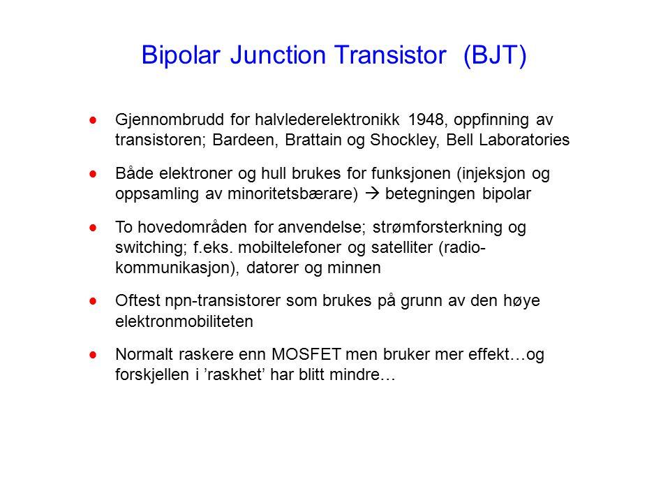 Bipolar Junction Transistor (BJT)  Gjennombrudd for halvlederelektronikk 1948, oppfinning av transistoren; Bardeen, Brattain og Shockley, Bell Laboratories  Både elektroner og hull brukes for funksjonen (injeksjon og oppsamling av minoritetsbærare)  betegningen bipolar  To hovedområden for anvendelse; strømforsterkning og switching; f.eks.