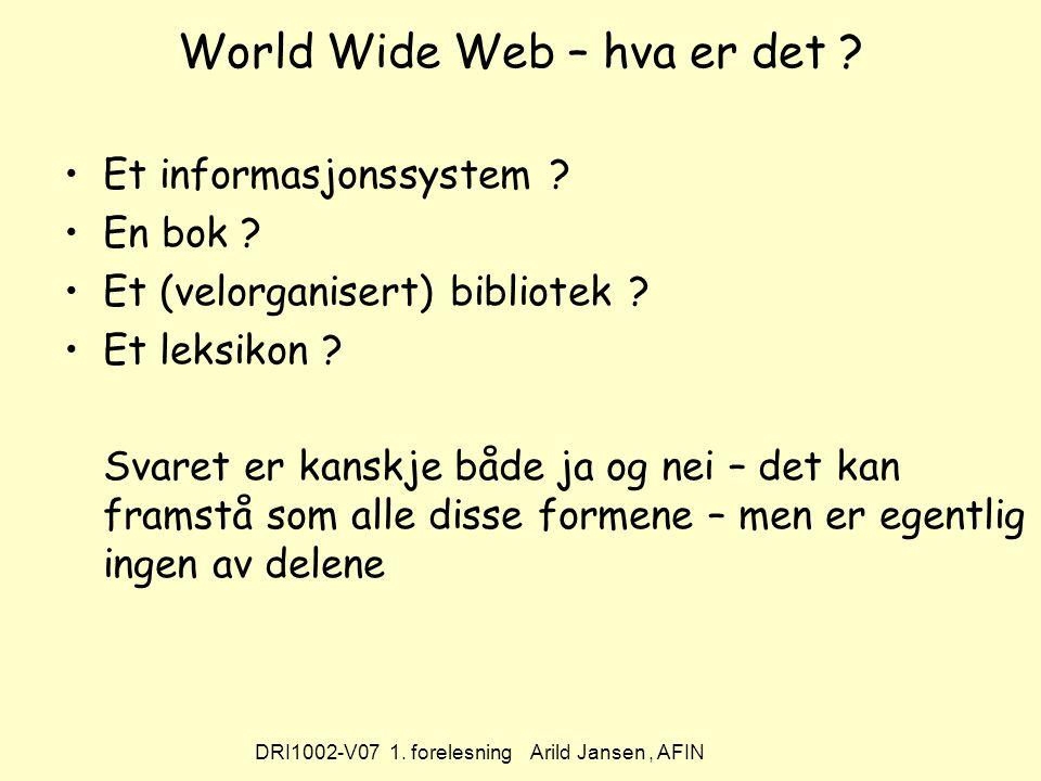 DRI1002-V07 1. forelesning Arild Jansen, AFIN World Wide Web – hva er det .