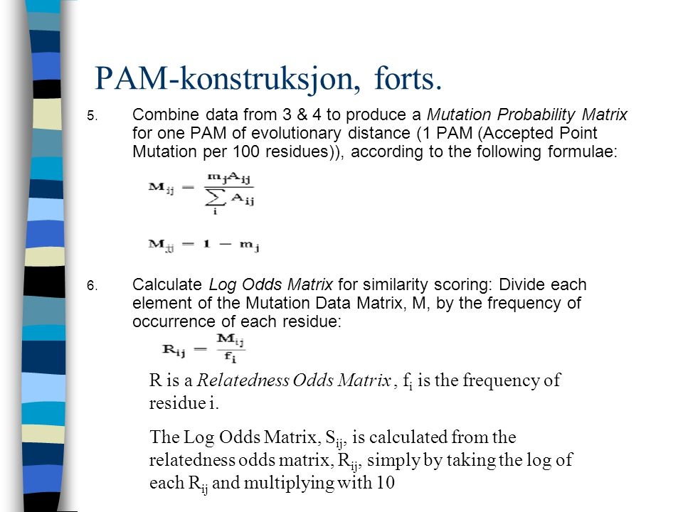 PAM-konstruksjon, forts. 5. Combine data from 3 & 4 to produce a Mutation Probability Matrix for one PAM of evolutionary distance (1 PAM (Accepted Poi
