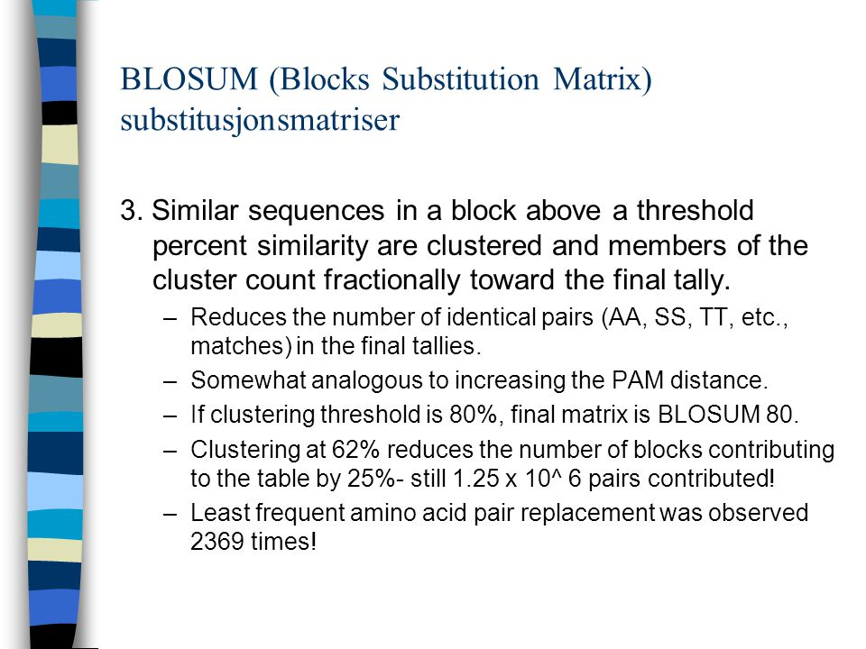 BLOSUM (Blocks Substitution Matrix) substitusjonsmatriser 3. Similar sequences in a block above a threshold percent similarity are clustered and membe