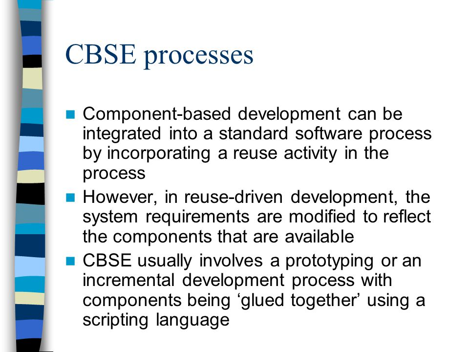 CBSE processes Component-based development can be integrated into a standard software process by incorporating a reuse activity in the process However