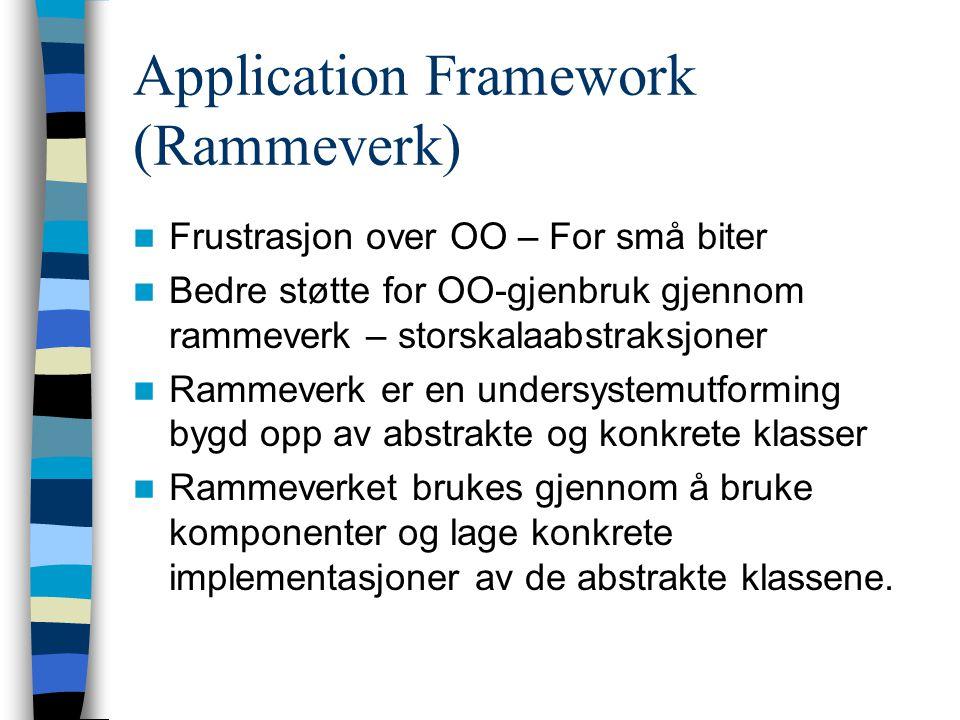 Application Framework (Rammeverk) Frustrasjon over OO – For små biter Bedre støtte for OO-gjenbruk gjennom rammeverk – storskalaabstraksjoner Rammever